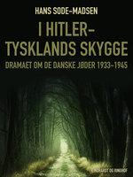 I Hitler-Tysklands skygge. Dramaet om de danske jøder 1933-1945 - Hans Sode-Madsen