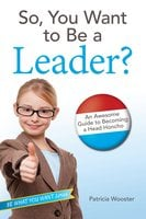 So, You Want to Be a Leader?: An Awesome Guide to Becoming a Head Honcho - Patricia Wooster