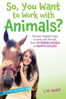 So, You Want to Work with Animals?: Discover Fantastic Ways to Work with Animals, from Veterinary Science to Aquatic Biology - J. M. Bedell