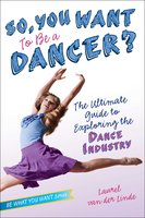 So, You Want to Be a Dancer?: The Ultimate Guide to Exploring the Dance Industry - Laurel van der Linde