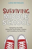 Surviving Middle School: Navigating the Halls, Riding the Social Roller Coaster, and Unmasking the Real You - Luke Reynolds