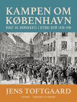 Kampen om København. Magt og demokrati i byens rum 1870-1901 - Jens Toftgaard