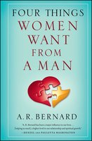 Four Things Women Want from a Man - A.R. Bernard