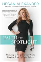 Faith in the Spotlight: Thriving in Your Career While Staying True to Your Beliefs - Megan Alexander