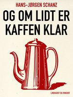 Og om lidt er kaffen klar - Hans-Jørgen Schanz