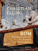 Rom. Arkitekturens liv fra Bernini til Thorvaldsen. Bind 1 - Christian Elling