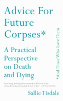 Advice for Future Corpses (and Those Who Love Them): A Practical Perspective on Death and Dying - Sallie Tisdale