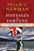 Hostages to Fortune: The United Empire Loyalists and the Making of Canada - Peter C Newman