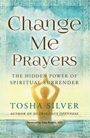 Change Me Prayers: The Hidden Power of Spiritual Surrender - Tosha Silver