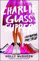 Charlie Glass's Slippers: A Very Modern Fairy Tale - Holly McQueen