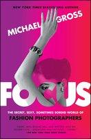 Focus: The Secret, Sexy, Sometimes Sordid World of Fashion Photographers - Michael Gross