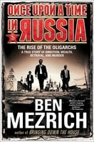 Once Upon a Time in Russia: The Rise of the Oligarchs – A True Story of Ambition, Wealth, Betrayal, and Murder - Ben Mezrich