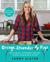 Orange, Lavender & Figs: Deliciously Different Recipes from a Passionate Eater - Fanny Slater