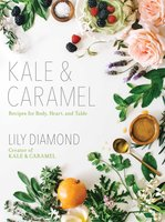 Kale & Caramel: Recipes for Body, Heart, and Table - Lily Diamond