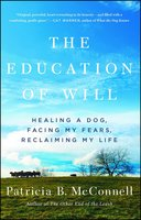 The Education of Will: Healing a Dog, Facing My Fears, Reclaiming My Life - Patricia B. McConnell