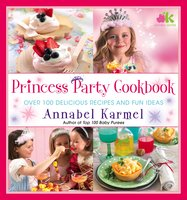 Princess Party Cookbook: Over 100 Delicious Recipes and Fun Ideas - Annabel Karmel
