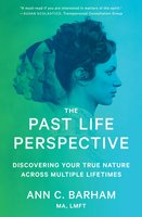 The Past Life Perspective: Discovering Your True Nature Across Multiple Lifetimes - Ann C. Barham