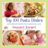 Top 100 Pasta Dishes: Easy Everyday Recipes That Children Will Love - Annabel Karmel