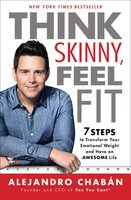 Think Skinny, Feel Fit: 7 Steps to Transform Your Emotional Weight and Have an Awesome Life - Alejandro Chabán
