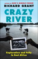 Crazy River: Exploration and Folly in East Africa - Richard Grant