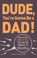 Dude, You're Gonna Be a Dad!: How to Get (Both of You) Through the Next 9 Months - John Pfeiffer
