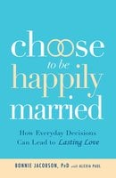 Choose to be Happily Married: How Everyday Decisions Can Lead to Lasting Love - Bonnie Jacobson,Alexia Paul