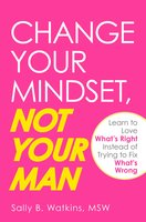 Change Your Mindset, Not Your Man: Learn to Love What's Right Instead of Trying to Fix What's Wrong - Sally B Watkins