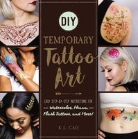 DIY Temporary Tattoo Art: Easy Step-by-Step Instructions for Watercolor, Henna, Flash Tattoos, and More! - K.L. Cao