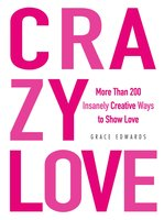 Crazy Love: More Than 200 Insanely Creative Ways to Show Love - Grace Edwards