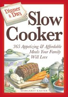 Dinner a Day Slow Cooker: 365 Appetizing and Affordable Meals Your Family Will Love - Margaret Kaeter