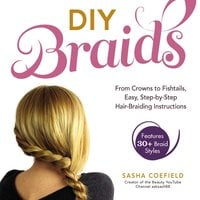 DIY Braids: From Crowns to Fishtails, Easy, Step-by-Step Hair Braiding Instructions - Sasha Coefield