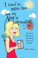 I Used To Miss Him...But My Aim Is Improving: Not Your Ordinary Breakup Survival Guide - Alison James