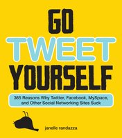 Go Tweet Yourself: 365 Reasons Why Twitter, Facebook, MySpace, and Other Social Networking Sites Suck - Janelle Randazza
