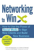 Networking to Win: How to Use the Power of Social Media to Sign New Clients and Build New Business - John K Waters, Steve Bookbinder, Joe Doran