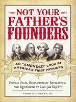 """Not Your Father's Founders: An """"Amended"""" Look at America's First Patriots - Arthur G Sharp"""