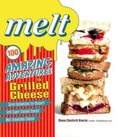 Melt: 100 Amazing Adventures in Grilled Cheese - Shane Sanford Kearns