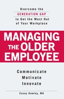 Managing the Older Employee: Overcome the Generation Gap to Get the Most Out of Your Workplace - Casey Hawley