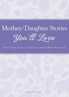 Mother/Daughter Stories You'll Love: True tales about the one-of-a-kind bond we share - Colleen Sell