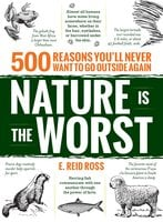 Nature is the Worst: 500 reasons you'll never want to go outside again - E. Reid Ross