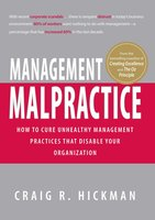 Management Malpractice: How to Cure Unhealthy Management Practices That Disable Your Organization - Craig R Hickman