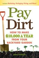 Pay Dirt: How To Make $10,000 a Year From Your Backyard Garden - John Tullock