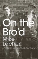 On the Bro'd: A Parody of Jack Kerouac's On the Road - Mike Lacher