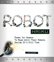 Robot Haiku: Poems for Humans to Read Until Their Robots Decide It's Kill Time - Ray Salemi