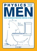 Physics for Men: The Science Behind Being a Guy - P.R. Kelt