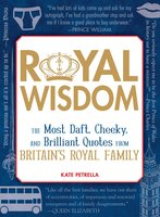 Royal Wisdom: The Most Daft, Cheeky, and Brilliant Quotes from Britain's Royal Family - Kate Petrella
