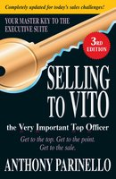Selling to VITO the Very Important Top Officer: Get to the Top. Get to the Point. Get to the Sale. - Anthony Parinello