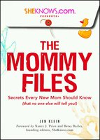 SheKnows.com Presents – The Mommy Files: Secrets Every New Mom Should Know (that no one else will tell you!) - Jen Klein