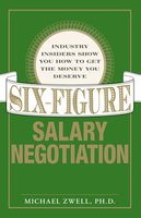Six Figure Salary Negotiation: Industry Insiders Get You the Money You Deserve - Michael Zwell