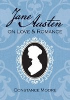 Jane Austen on Love and Romance - Constance Moore