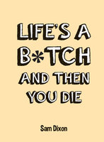 Life's a B*tch and Then You Die - Sam Dixon